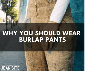 WHY YOU SHOULD WEAR BURLAP PANTS