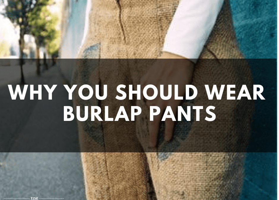 Why You Should Now Consider Wearing Burlap Pants